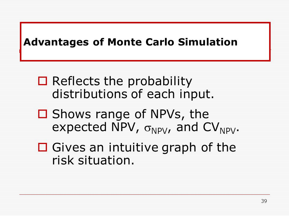 39 Advantages of Monte Carlo Simulation  Reflects the probability distributions of each input.