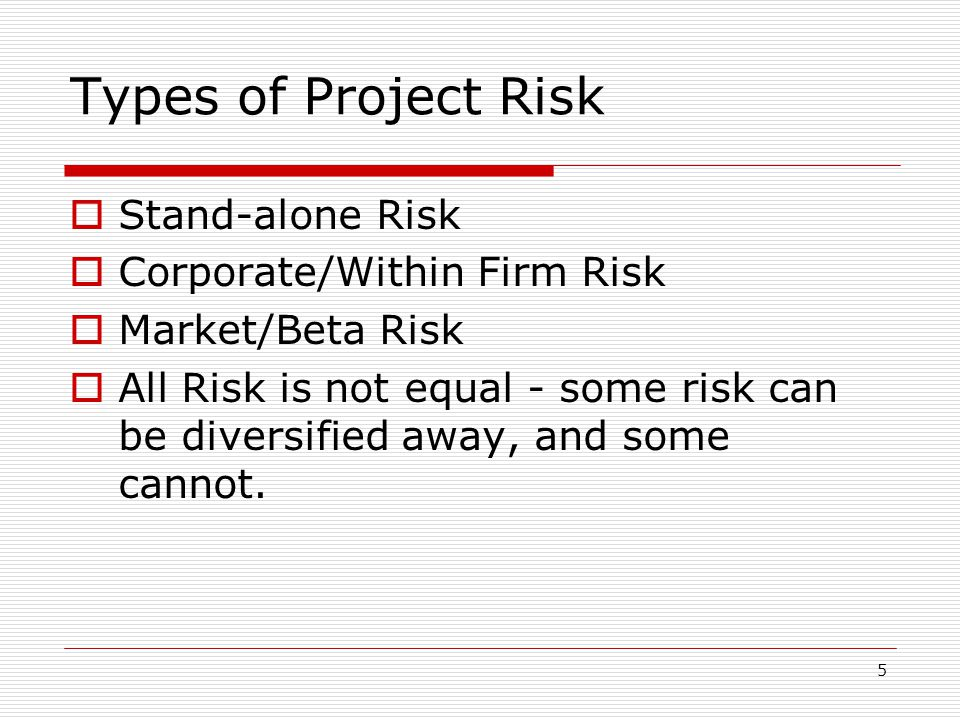 5 Types of Project Risk  Stand-alone Risk  Corporate/Within Firm Risk  Market/Beta Risk  All Risk is not equal - some risk can be diversified away, and some cannot.