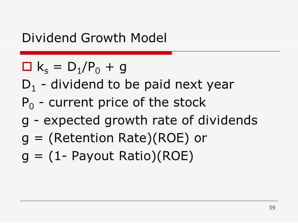 59 Dividend Growth Model  k s = D 1 /P 0 + g D 1 - dividend to be paid next year P 0 - current price of the stock g - expected growth rate of dividends g = (Retention Rate)(ROE) or g = (1- Payout Ratio)(ROE)