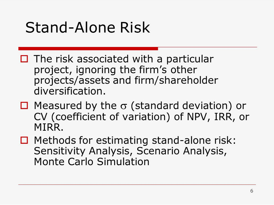 6 Stand-Alone Risk  The risk associated with a particular project, ignoring the firm's other projects/assets and firm/shareholder diversification.