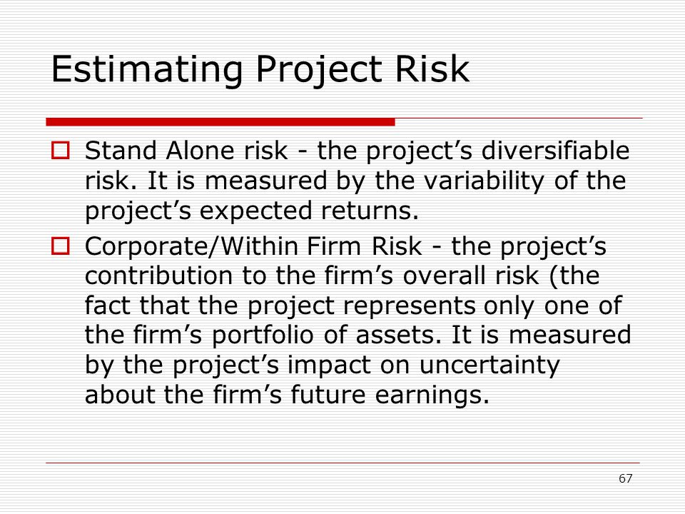 67 Estimating Project Risk  Stand Alone risk - the project's diversifiable risk.
