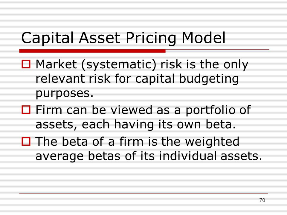 70 Capital Asset Pricing Model  Market (systematic) risk is the only relevant risk for capital budgeting purposes.