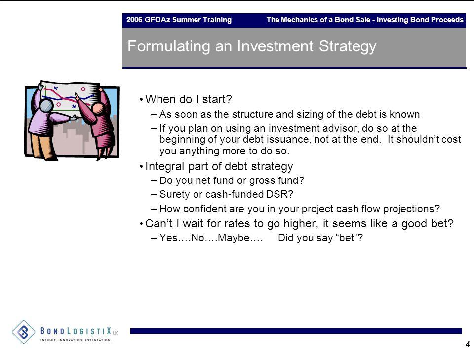 2006 GFOAz Summer Training The Mechanics of a Bond Sale - Investing Bond Proceeds 4 Formulating an Investment Strategy When do I start.
