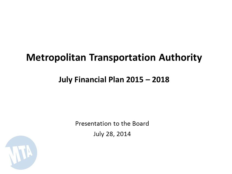 Metropolitan Transportation Authority July Financial Plan 2015 – 2018 Presentation to the Board July 28, 2014