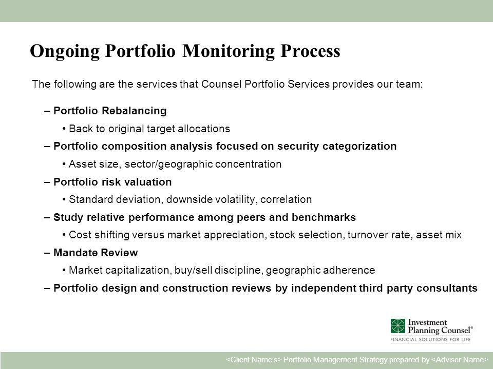 Personal & Confidential20 Portfolio Management Strategy prepared by Ongoing Portfolio Monitoring Process The following are the services that Counsel Portfolio Services provides our team: –Portfolio Rebalancing Back to original target allocations –Portfolio composition analysis focused on security categorization Asset size, sector/geographic concentration –Portfolio risk valuation Standard deviation, downside volatility, correlation –Study relative performance among peers and benchmarks Cost shifting versus market appreciation, stock selection, turnover rate, asset mix –Mandate Review Market capitalization, buy/sell discipline, geographic adherence –Portfolio design and construction reviews by independent third party consultants