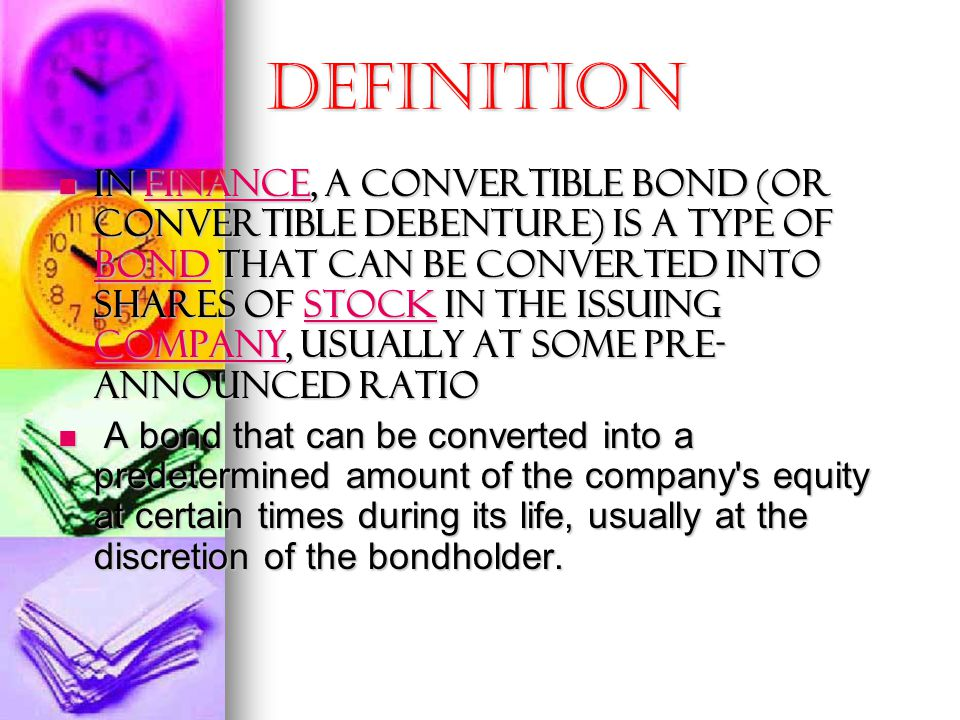 Definition In finance, a convertible bond (or convertible debenture) is a type of bond that can be converted into shares of stock in the issuing company, usually at some pre- announced ratio In finance, a convertible bond (or convertible debenture) is a type of bond that can be converted into shares of stock in the issuing company, usually at some pre- announced ratiofinance bondstock companyfinance bondstock company A bond that can be converted into a predetermined amount of the company s equity at certain times during its life, usually at the discretion of the bondholder.