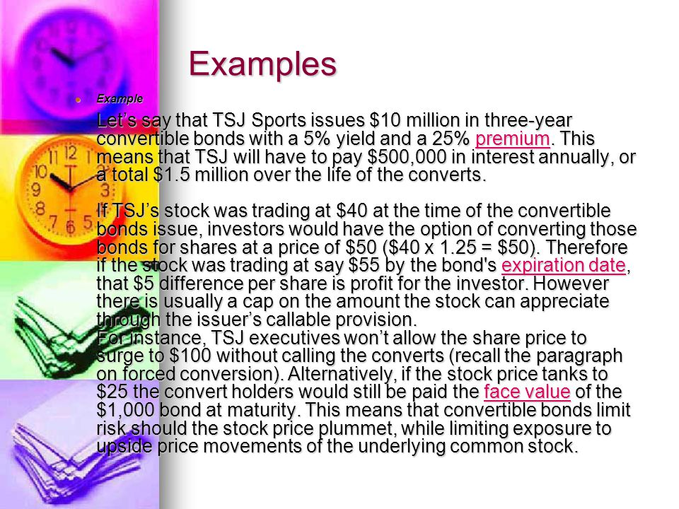 Examples Example Let's say that TSJ Sports issues $10 million in three-year convertible bonds with a 5% yield and a 25% premium.
