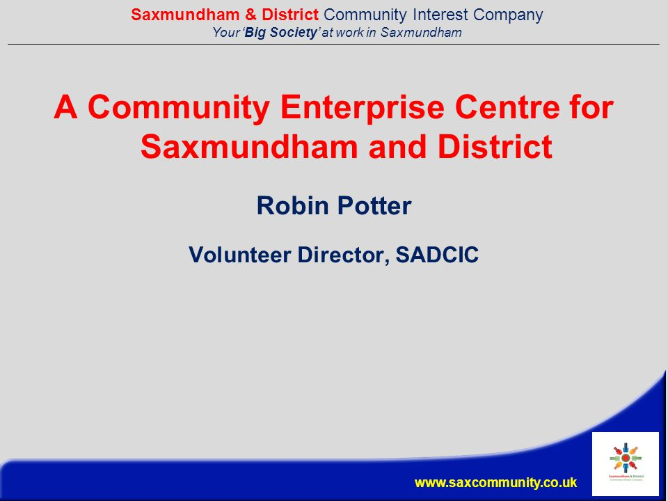 Saxmundham & District Community Interest Company Your 'Big Society' at work in Saxmundham www.saxcommunity.co.uk A Community Enterprise Centre for Saxmundham and District Robin Potter Volunteer Director, SADCIC