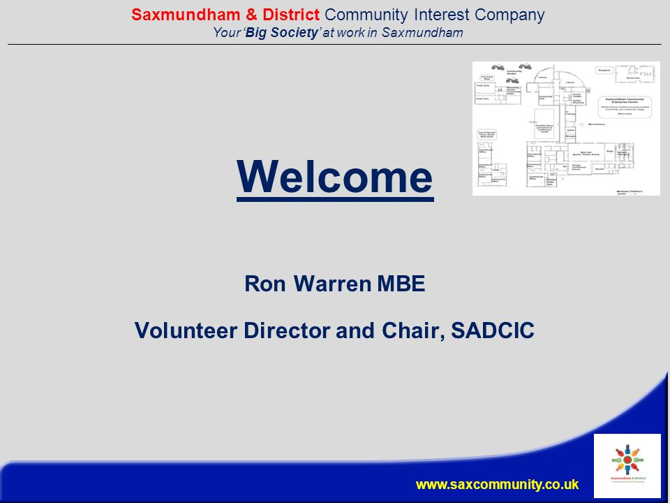 Saxmundham & District Community Interest Company Your 'Big Society' at work in Saxmundham www.saxcommunity.co.uk Welcome Ron Warren MBE Volunteer Director and Chair, SADCIC