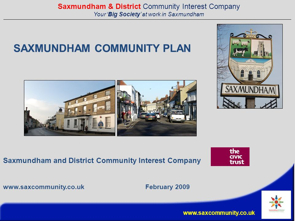 Saxmundham & District Community Interest Company Your 'Big Society' at work in Saxmundham www.saxcommunity.co.uk SAXMUNDHAM COMMUNITY PLAN Saxmundham and District Community Interest Company www.saxcommunity.co.uk February 2009