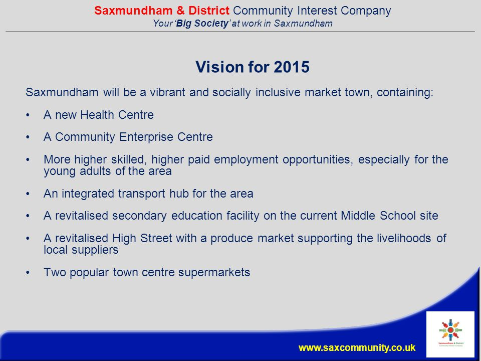 Saxmundham & District Community Interest Company Your 'Big Society' at work in Saxmundham www.saxcommunity.co.uk Vision for 2015 Saxmundham will be a vibrant and socially inclusive market town, containing: A new Health Centre A Community Enterprise Centre More higher skilled, higher paid employment opportunities, especially for the young adults of the area An integrated transport hub for the area A revitalised secondary education facility on the current Middle School site A revitalised High Street with a produce market supporting the livelihoods of local suppliers Two popular town centre supermarkets