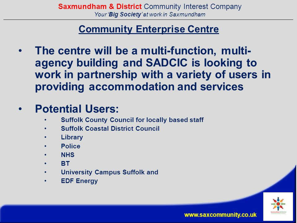 Saxmundham & District Community Interest Company Your 'Big Society' at work in Saxmundham www.saxcommunity.co.uk Community Enterprise Centre The centre will be a multi-function, multi- agency building and SADCIC is looking to work in partnership with a variety of users in providing accommodation and services Potential Users: Suffolk County Council for locally based staff Suffolk Coastal District Council Library Police NHS BT University Campus Suffolk and EDF Energy