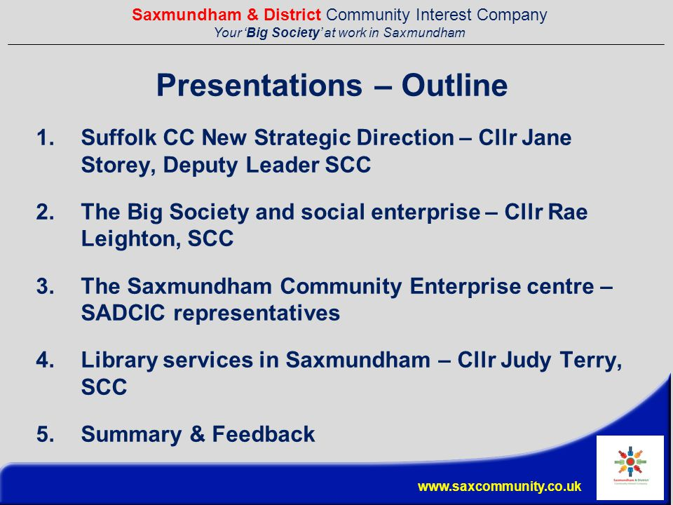 Saxmundham & District Community Interest Company Your 'Big Society' at work in Saxmundham www.saxcommunity.co.uk Presentations – Outline 1.Suffolk CC New Strategic Direction – Cllr Jane Storey, Deputy Leader SCC 2.The Big Society and social enterprise – Cllr Rae Leighton, SCC 3.The Saxmundham Community Enterprise centre – SADCIC representatives 4.Library services in Saxmundham – Cllr Judy Terry, SCC 5.Summary & Feedback