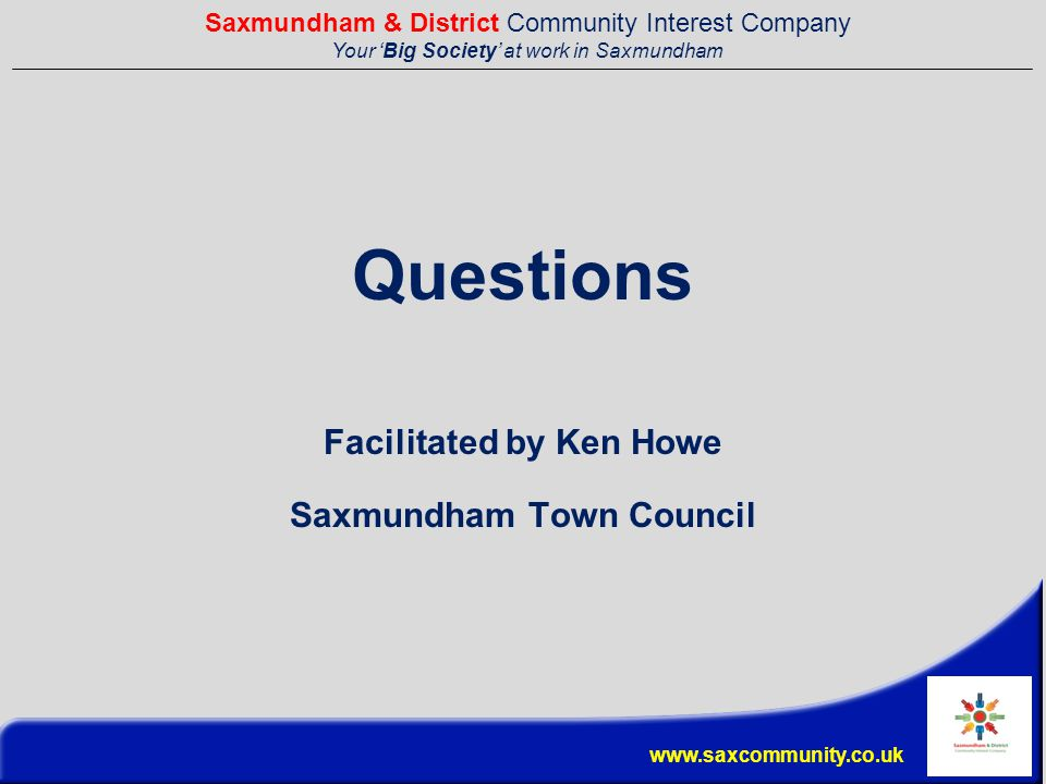 Saxmundham & District Community Interest Company Your 'Big Society' at work in Saxmundham www.saxcommunity.co.uk Questions Facilitated by Ken Howe Saxmundham Town Council