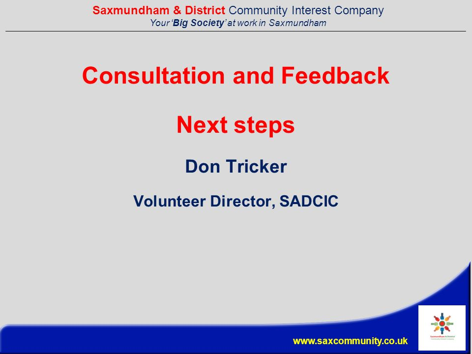 Saxmundham & District Community Interest Company Your 'Big Society' at work in Saxmundham www.saxcommunity.co.uk Consultation and Feedback Next steps Don Tricker Volunteer Director, SADCIC