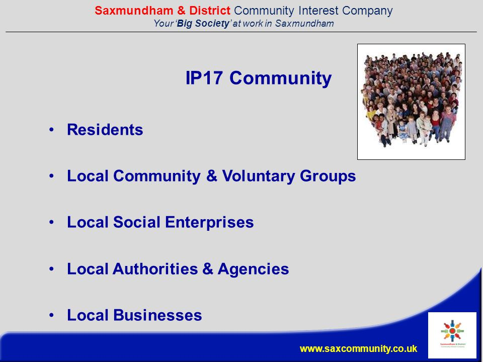Saxmundham & District Community Interest Company Your 'Big Society' at work in Saxmundham www.saxcommunity.co.uk IP17 Community Residents Local Community & Voluntary Groups Local Social Enterprises Local Authorities & Agencies Local Businesses