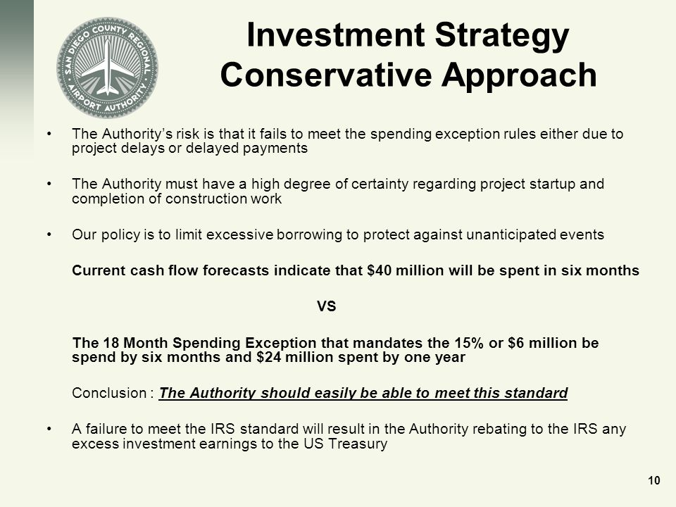 Investment Strategy Conservative Approach The Authority's risk is that it fails to meet the spending exception rules either due to project delays or delayed payments The Authority must have a high degree of certainty regarding project startup and completion of construction work Our policy is to limit excessive borrowing to protect against unanticipated events Current cash flow forecasts indicate that $40 million will be spent in six months VS The 18 Month Spending Exception that mandates the 15% or $6 million be spend by six months and $24 million spent by one year Conclusion : The Authority should easily be able to meet this standard A failure to meet the IRS standard will result in the Authority rebating to the IRS any excess investment earnings to the US Treasury 10