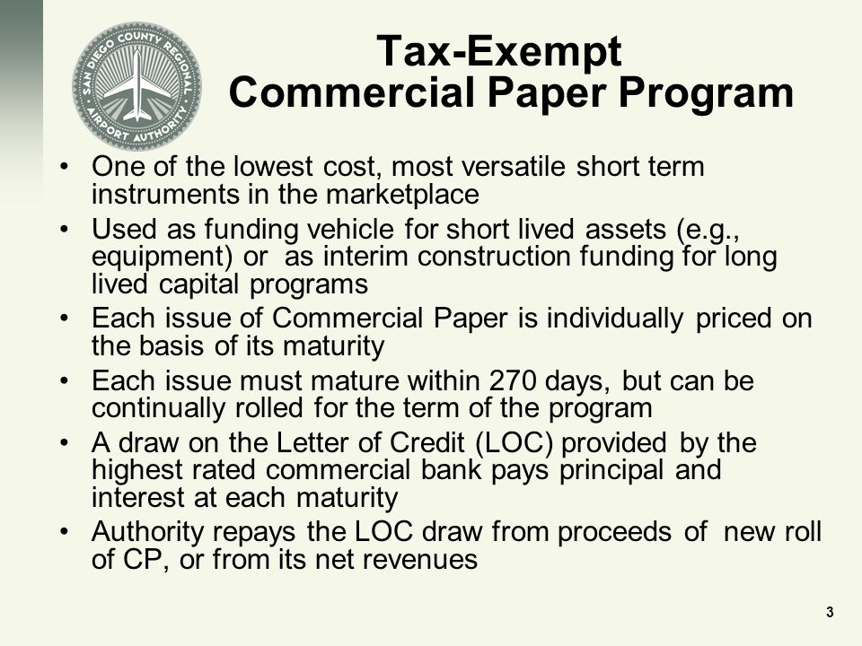 Tax-Exempt Commercial Paper Program One of the lowest cost, most versatile short term instruments in the marketplace Used as funding vehicle for short lived assets (e.g., equipment) or as interim construction funding for long lived capital programs Each issue of Commercial Paper is individually priced on the basis of its maturity Each issue must mature within 270 days, but can be continually rolled for the term of the program A draw on the Letter of Credit (LOC) provided by the highest rated commercial bank pays principal and interest at each maturity Authority repays the LOC draw from proceeds of new roll of CP, or from its net revenues 3
