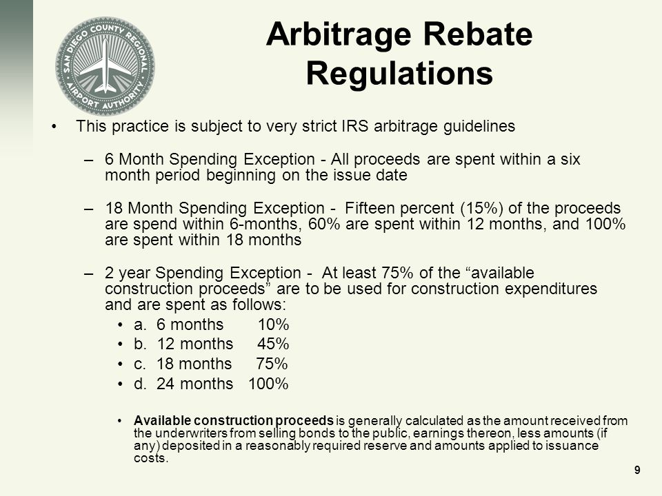 Arbitrage Rebate Regulations This practice is subject to very strict IRS arbitrage guidelines –6 Month Spending Exception - All proceeds are spent within a six month period beginning on the issue date –18 Month Spending Exception - Fifteen percent (15%) of the proceeds are spend within 6-months, 60% are spent within 12 months, and 100% are spent within 18 months –2 year Spending Exception - At least 75% of the available construction proceeds are to be used for construction expenditures and are spent as follows: a.
