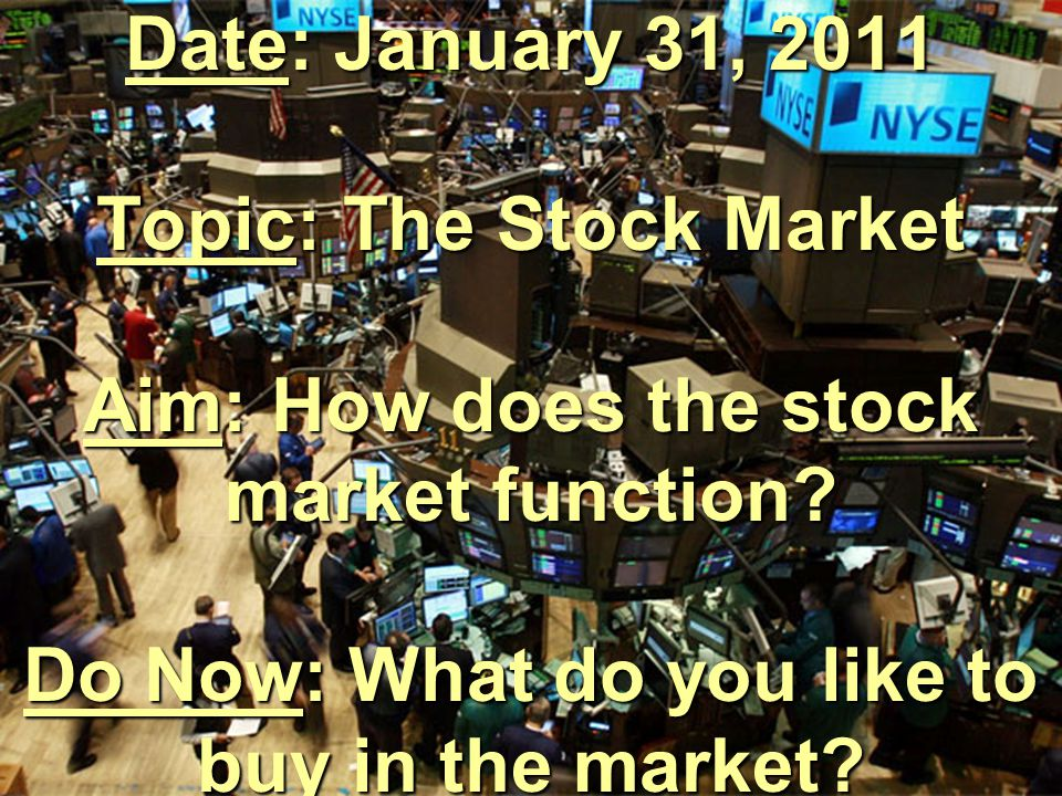 Date: January 31, 2011 Topic: The Stock Market Aim: How does the stock market function.