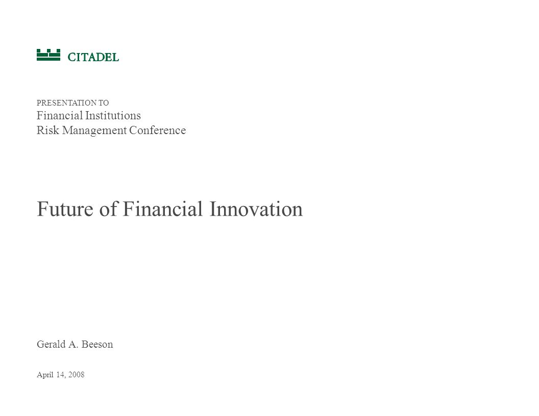Gerald A. Beeson April 14, 2008 Future of Financial Innovation PRESENTATION TO Financial Institutions Risk Management Conference