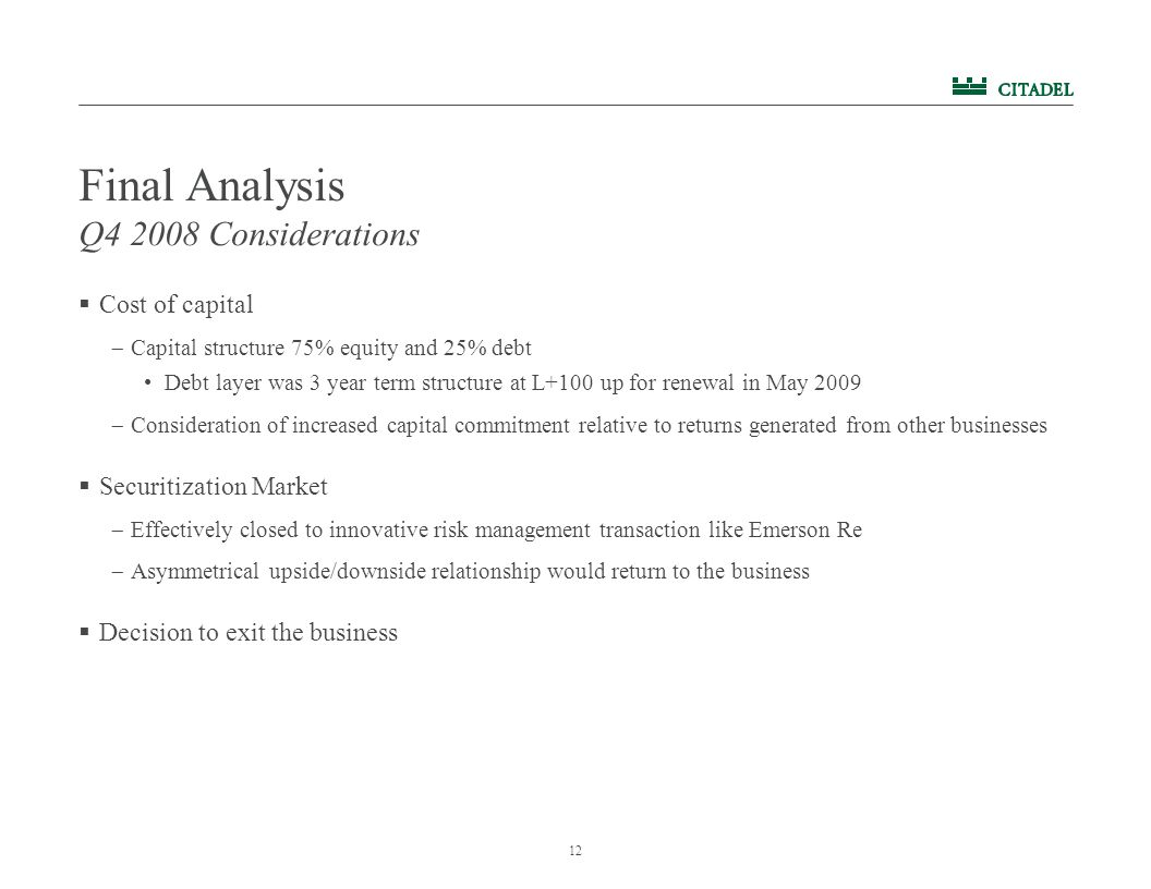12 Final Analysis  Cost of capital  Capital structure 75% equity and 25% debt Debt layer was 3 year term structure at L+100 up for renewal in May 2009  Consideration of increased capital commitment relative to returns generated from other businesses  Securitization Market  Effectively closed to innovative risk management transaction like Emerson Re  Asymmetrical upside/downside relationship would return to the business  Decision to exit the business Q4 2008 Considerations