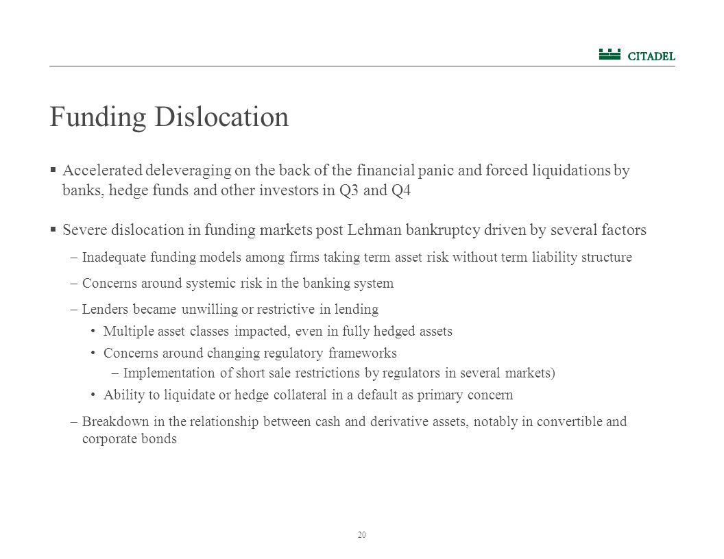 20 Funding Dislocation  Accelerated deleveraging on the back of the financial panic and forced liquidations by banks, hedge funds and other investors in Q3 and Q4  Severe dislocation in funding markets post Lehman bankruptcy driven by several factors  Inadequate funding models among firms taking term asset risk without term liability structure  Concerns around systemic risk in the banking system  Lenders became unwilling or restrictive in lending Multiple asset classes impacted, even in fully hedged assets Concerns around changing regulatory frameworks  Implementation of short sale restrictions by regulators in several markets) Ability to liquidate or hedge collateral in a default as primary concern  Breakdown in the relationship between cash and derivative assets, notably in convertible and corporate bonds