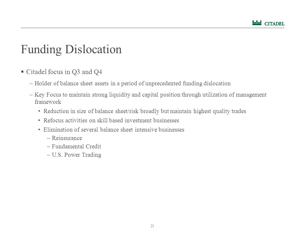 21 Funding Dislocation  Citadel focus in Q3 and Q4  Holder of balance sheet assets in a period of unprecedented funding dislocation  Key Focus to maintain strong liquidity and capital position through utilization of management framework Reduction in size of balance sheet/risk broadly but maintain highest quality trades Refocus activities on skill based investment businesses Elimination of several balance sheet intensive businesses  Reinsurance  Fundamental Credit  U.S.