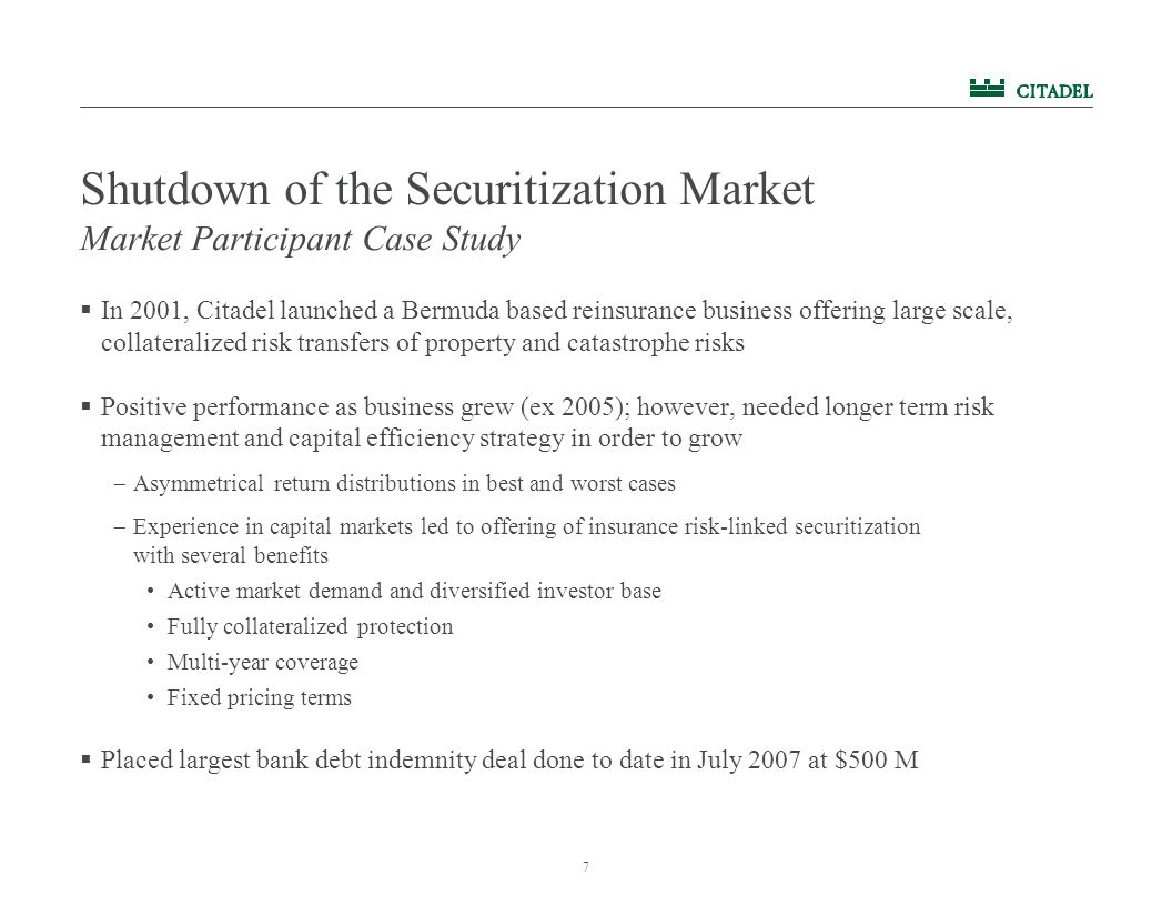 7 Shutdown of the Securitization Market  In 2001, Citadel launched a Bermuda based reinsurance business offering large scale, collateralized risk tra