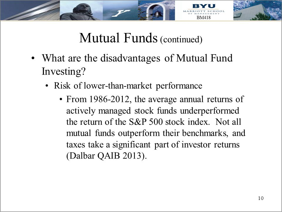 10 Mutual Funds (continued) What are the disadvantages of Mutual Fund Investing? Risk of lower-than-market performance From 1986-2012, the average ann