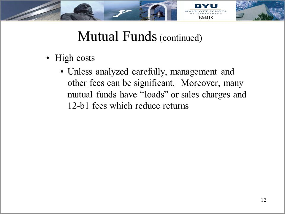 """12 Mutual Funds (continued) High costs Unless analyzed carefully, management and other fees can be significant. Moreover, many mutual funds have """"load"""