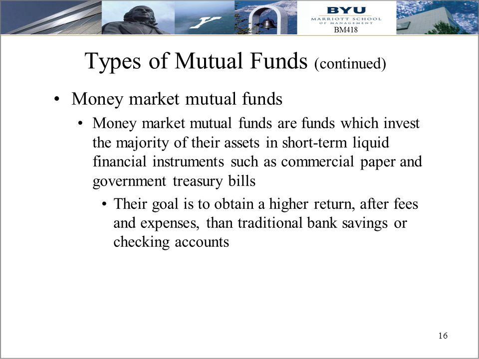 16 Types of Mutual Funds (continued) Money market mutual funds Money market mutual funds are funds which invest the majority of their assets in short-