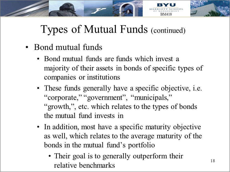 18 Types of Mutual Funds (continued) Bond mutual funds Bond mutual funds are funds which invest a majority of their assets in bonds of specific types