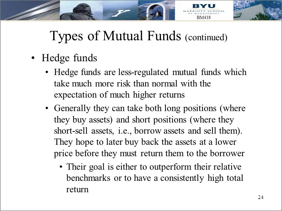 24 Types of Mutual Funds (continued) Hedge funds Hedge funds are less-regulated mutual funds which take much more risk than normal with the expectatio