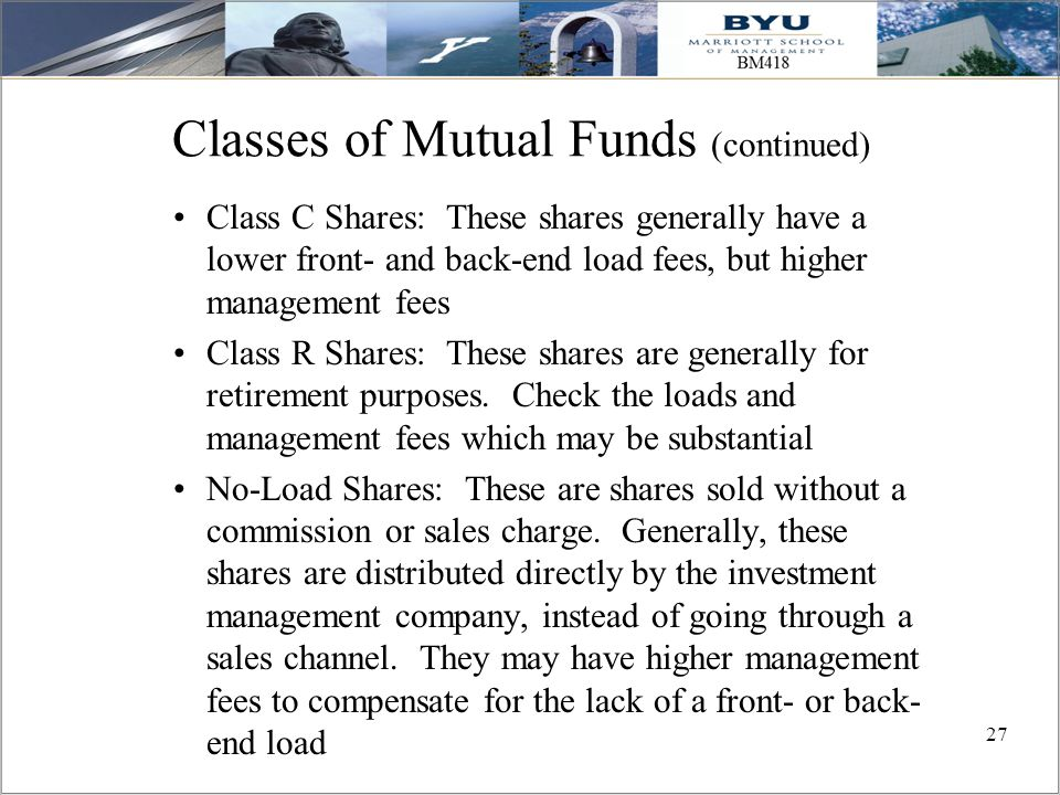 27 Classes of Mutual Funds (continued) Class C Shares: These shares generally have a lower front- and back-end load fees, but higher management fees C