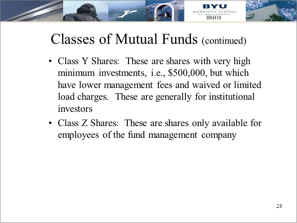 28 Classes of Mutual Funds (continued) Class Y Shares: These are shares with very high minimum investments, i.e., $500,000, but which have lower manag