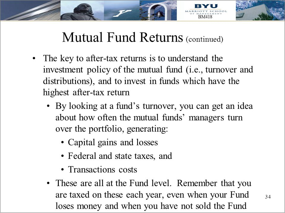 34 Mutual Fund Returns (continued) The key to after-tax returns is to understand the investment policy of the mutual fund (i.e., turnover and distribu