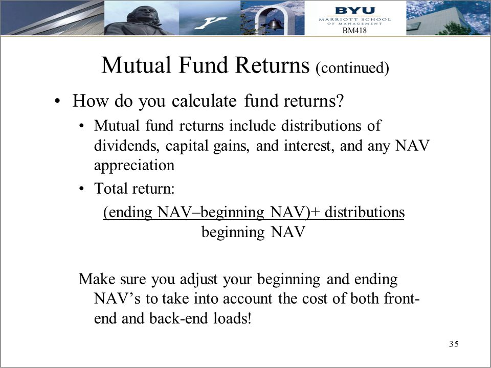 35 Mutual Fund Returns (continued) How do you calculate fund returns? Mutual fund returns include distributions of dividends, capital gains, and inter