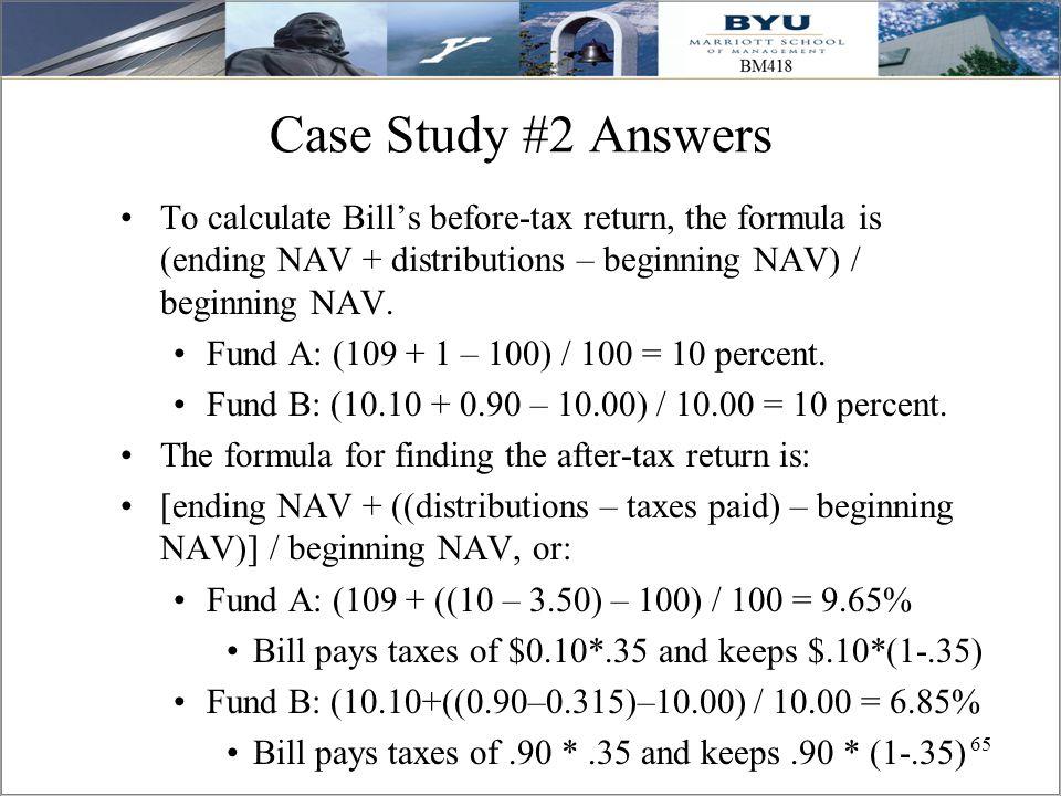 65 Case Study #2 Answers To calculate Bill's before-tax return, the formula is (ending NAV + distributions – beginning NAV) / beginning NAV. Fund A: (