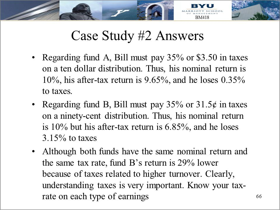 66 Case Study #2 Answers Regarding fund A, Bill must pay 35% or $3.50 in taxes on a ten dollar distribution. Thus, his nominal return is 10%, his afte