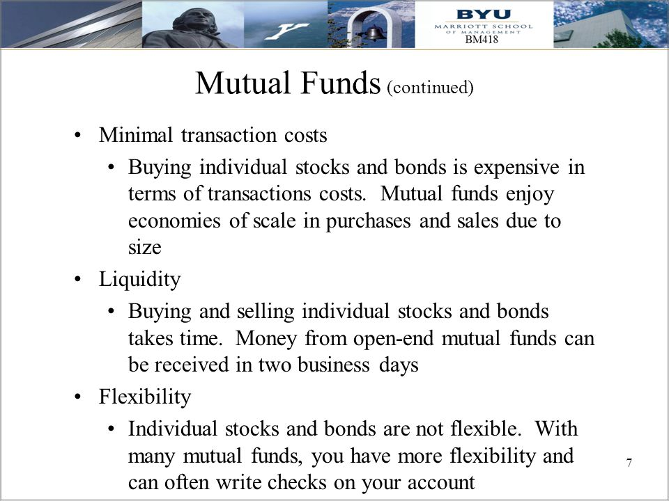 7 Mutual Funds (continued) Minimal transaction costs Buying individual stocks and bonds is expensive in terms of transactions costs. Mutual funds enjo