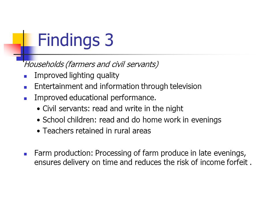 Findings 3 Households (farmers and civil servants) Improved lighting quality Entertainment and information through television Improved educational per