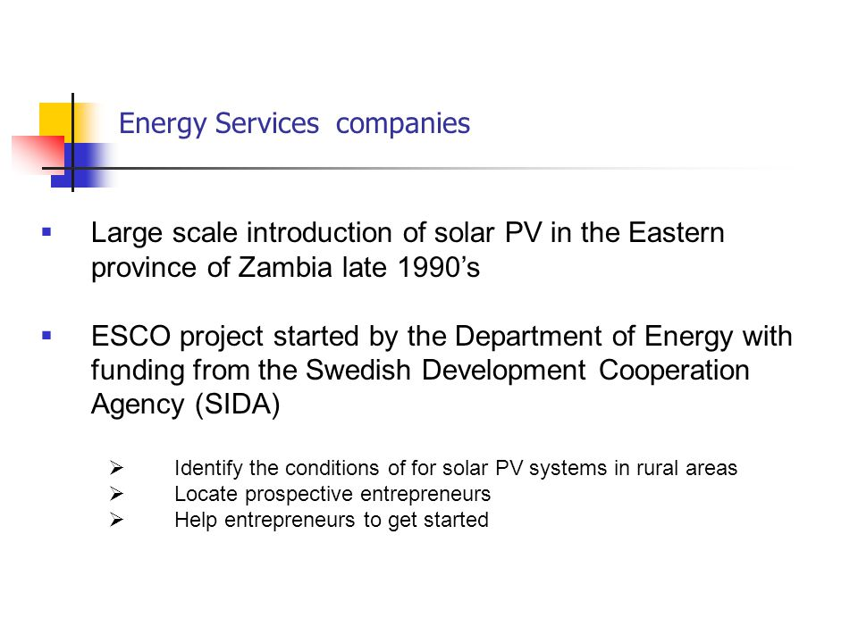 Energy Services companies  Large scale introduction of solar PV in the Eastern province of Zambia late 1990's  ESCO project started by the Department of Energy with funding from the Swedish Development Cooperation Agency (SIDA)  Identify the conditions of for solar PV systems in rural areas  Locate prospective entrepreneurs  Help entrepreneurs to get started