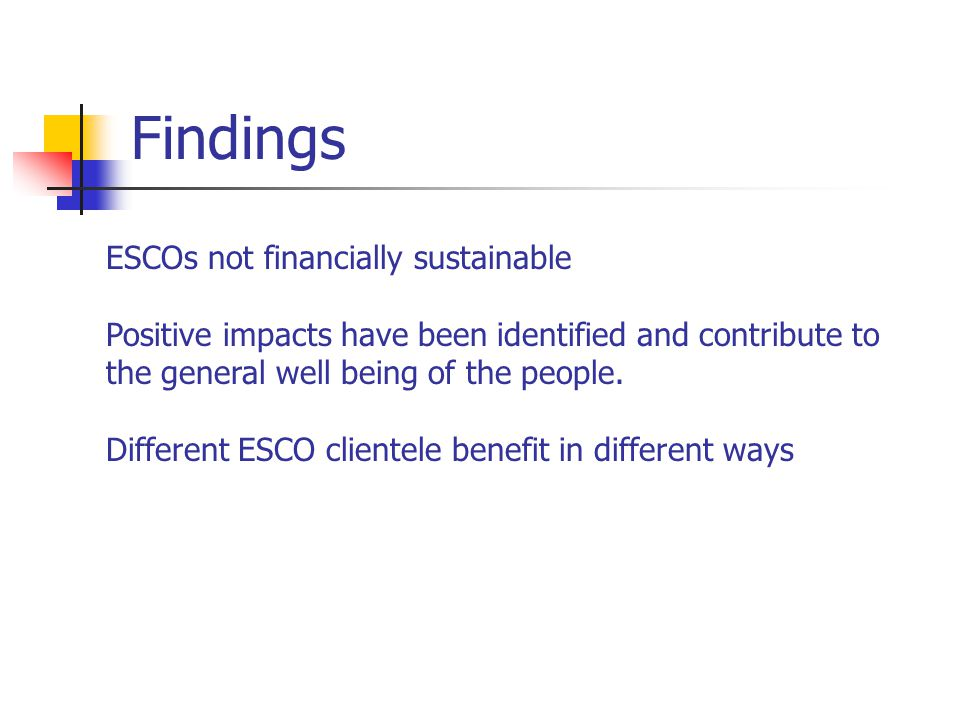 Findings ESCOs not financially sustainable Positive impacts have been identified and contribute to the general well being of the people.