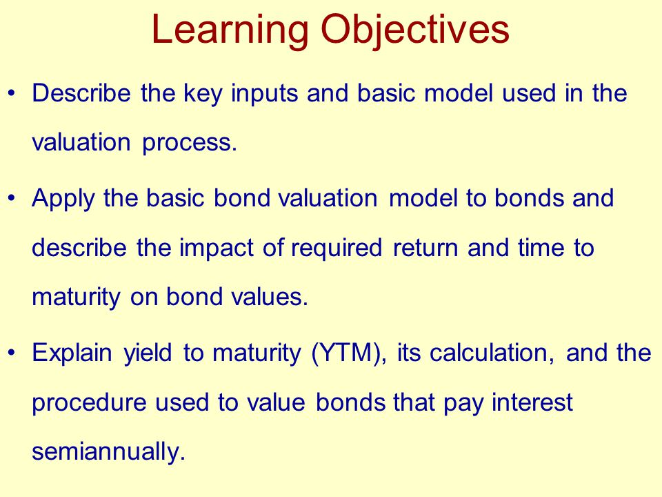 Learning Objectives Describe the key inputs and basic model used in the valuation process. Apply the basic bond valuation model to bonds and describe