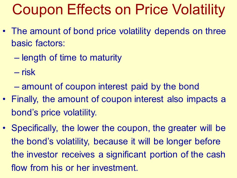 Finally, the amount of coupon interest also impacts a bond's price volatility. Specifically, the lower the coupon, the greater will be the bond's vola