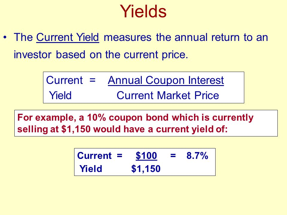 Yields The Current Yield measures the annual return to an investor based on the current price. Current = Annual Coupon Interest Yield Current Market P