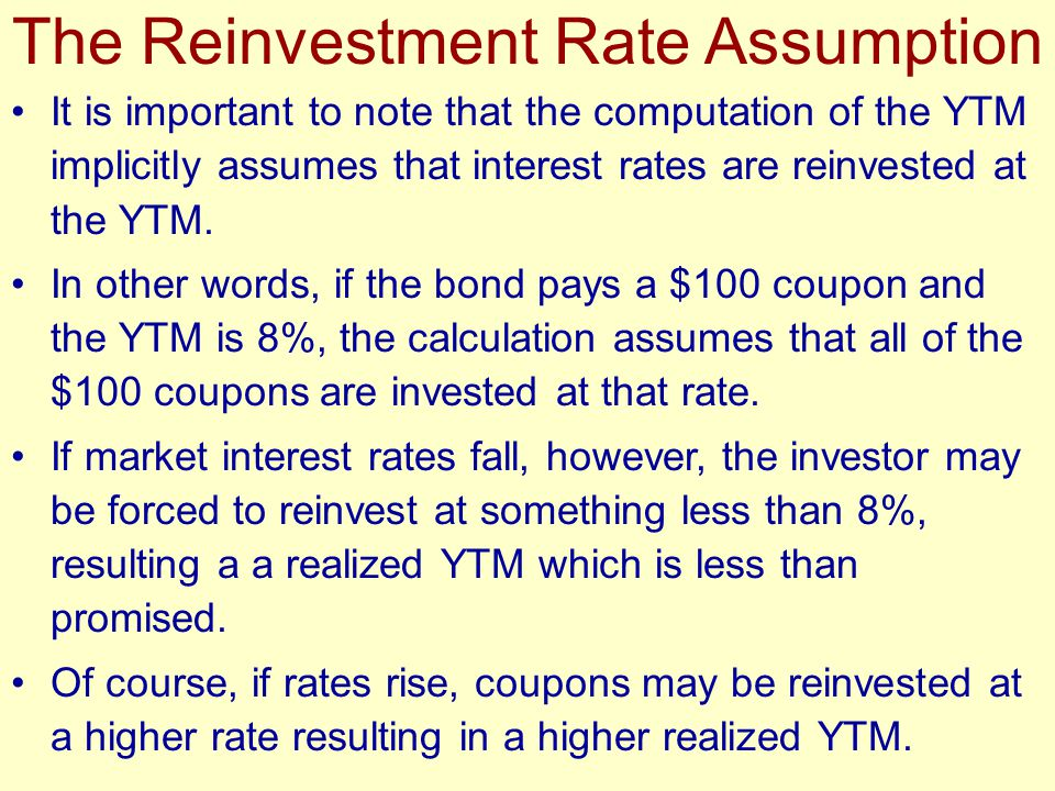 The Reinvestment Rate Assumption It is important to note that the computation of the YTM implicitly assumes that interest rates are reinvested at the