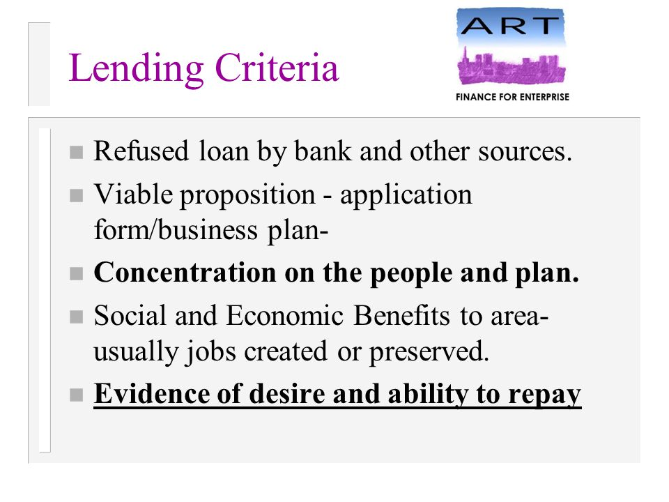 Lending Criteria n Refused loan by bank and other sources. n Viable proposition - application form/business plan- n Concentration on the people and pl