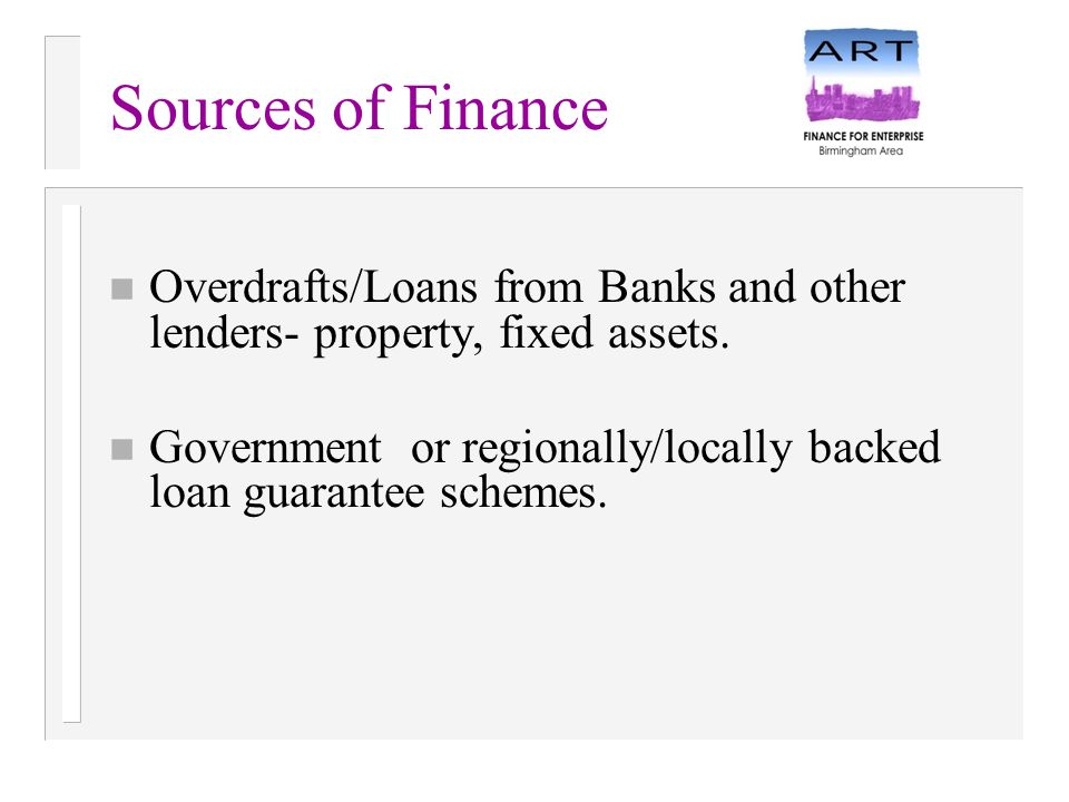 Sources of Finance n Overdrafts/Loans from Banks and other lenders- property, fixed assets. n Government or regionally/locally backed loan guarantee s